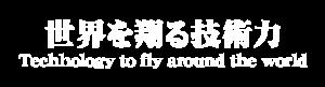 世界を翔ける技術力